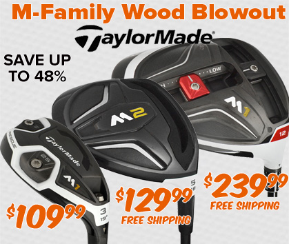 TaylorMade M-Family Wood Blowout - Driver: $239.99; Fairway: $129.99; Hybrid: $109.99!